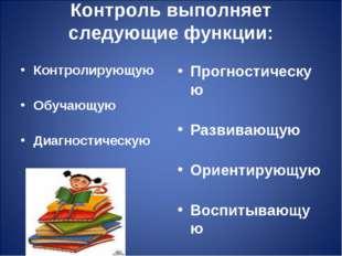 Контроль выполняет следующие функции: Контролирующую Обучающую Диагностическу