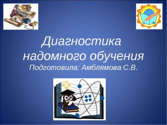 Диагностика надомного обучения Подготовила: Амблямова С.В.