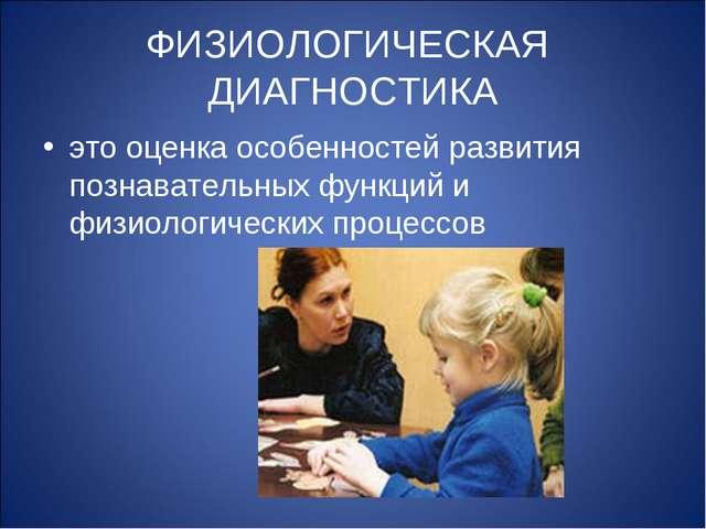 ФИЗИОЛОГИЧЕСКАЯ ДИАГНОСТИКА это оценка особенностей развития познавательных ф...