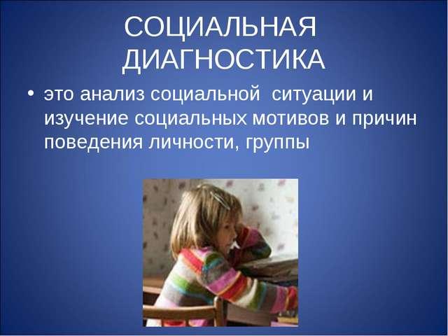 СОЦИАЛЬНАЯ ДИАГНОСТИКА это анализ социальной ситуации и изучение социальных м...