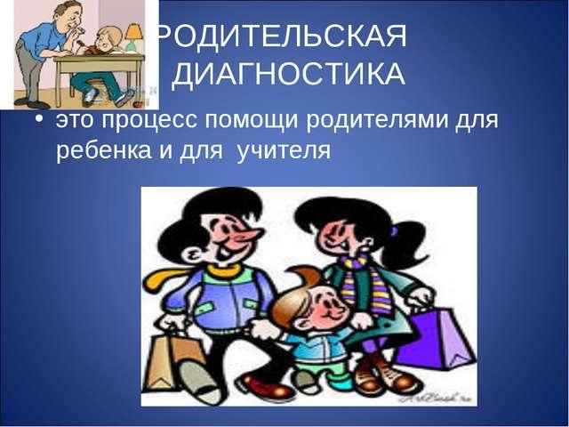 РОДИТЕЛЬСКАЯ ДИАГНОСТИКА это процесс помощи родителями для ребенка и для учит...
