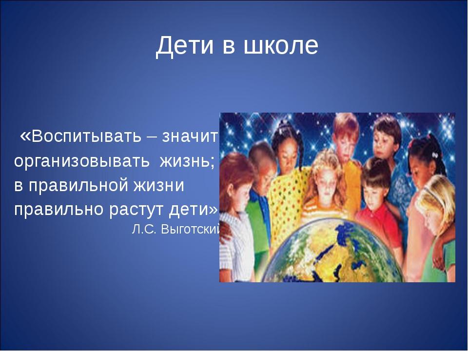 Дети в школе «Воспитывать – значит организовывать жизнь; в правильной жизни...
