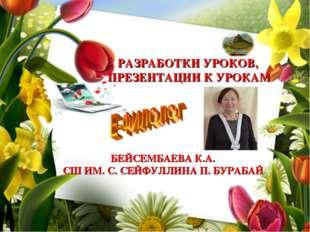РАЗРАБОТКИ УРОКОВ, ПРЕЗЕНТАЦИИ К УРОКАМ БЕЙСЕМБАЕВА К.А. СШ ИМ. С. СЕЙФУЛЛИНА