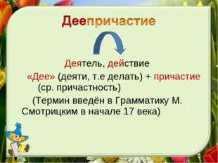 Деятель, действие «Дее» (деяти, т.е делать) + причастие (ср. причастность) (