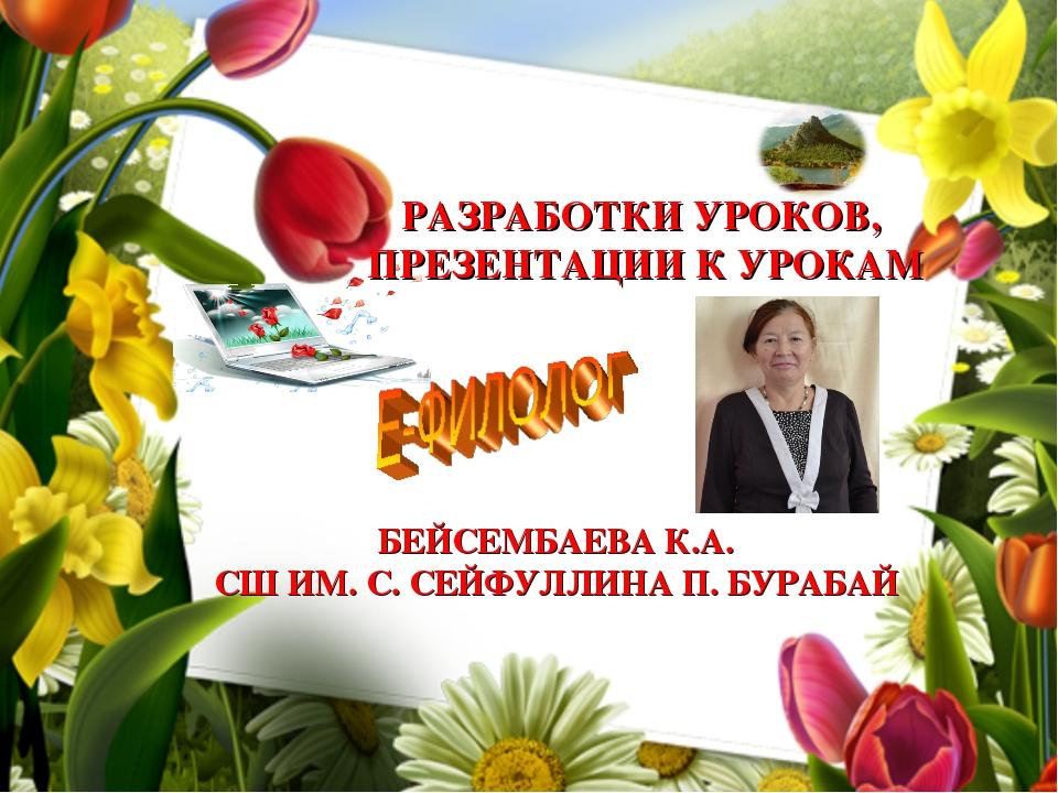 РАЗРАБОТКИ УРОКОВ, ПРЕЗЕНТАЦИИ К УРОКАМ БЕЙСЕМБАЕВА К.А. СШ ИМ. С. СЕЙФУЛЛИНА...