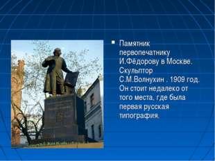 Памятник первопечатнику И.Фёдорову в Москве. Скульптор С.М.Волнухин . 1909 го