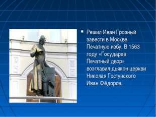 Решил Иван Грозный завести в Москве Печатную избу. В 1563 году «Государев Печ
