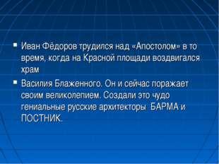 Иван Фёдоров трудился над «Апостолом» в то время, когда на Красной площади во