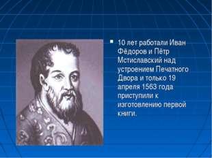 10 лет работали Иван Фёдоров и Пётр Мстиславский над устроением Печатного Дво