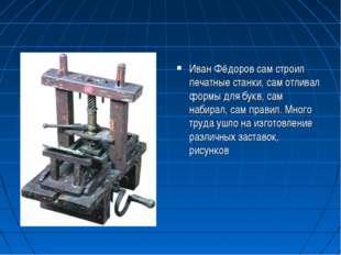 Иван Фёдоров сам строил печатные станки, сам отливал формы для букв, сам наби