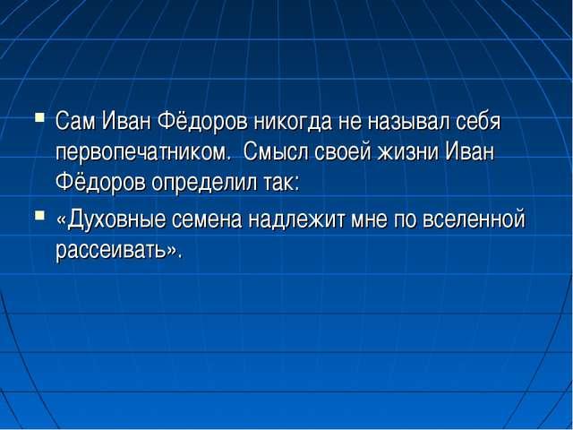 Сам Иван Фёдоров никогда не называл себя первопечатником. Смысл своей жизни И...