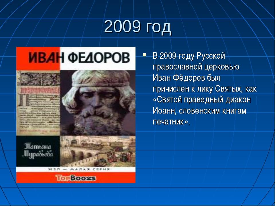 2009 год В 2009 году Русской православной церковью Иван Фёдоров был причислен...