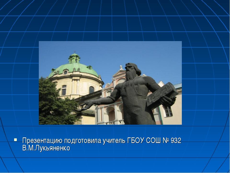 Презентацию подготовила учитель ГБОУ СОШ № 932 В.М.Лукьяненко