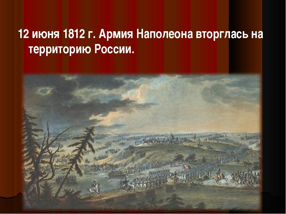 12 июня 1812 г. Армия Наполеона вторглась на территорию России.