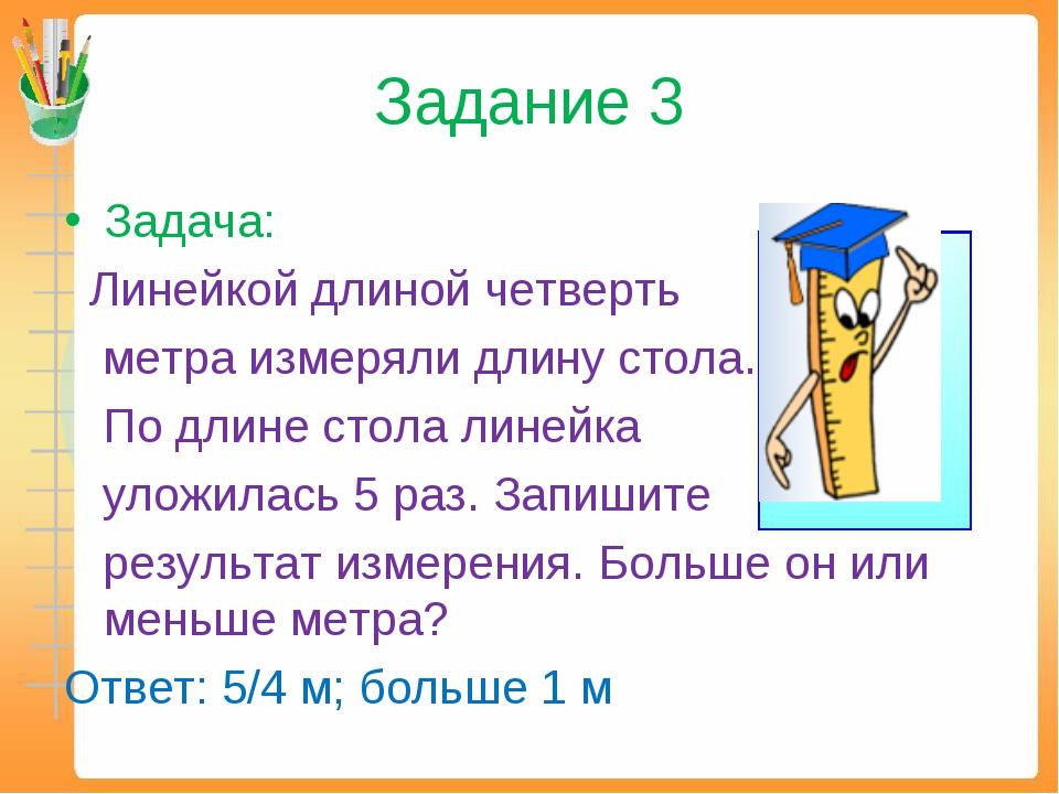 Задание 3 Задача: Линейкой длиной четверть метра измеряли длину стола. По дли...
