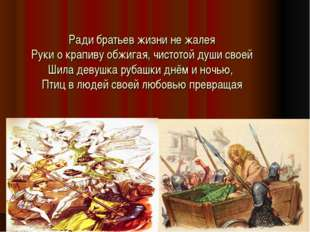 Ради братьев жизни не жалея Руки о крапиву обжигая, чистотой души своей Шила