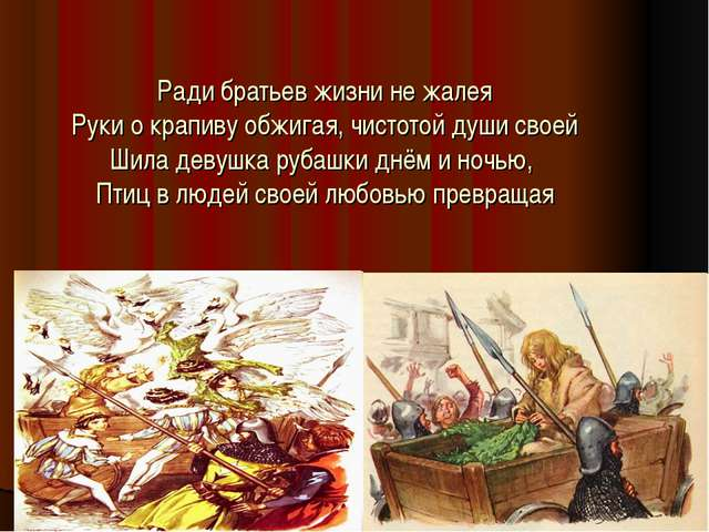 Ради братьев жизни не жалея Руки о крапиву обжигая, чистотой души своей Шила...