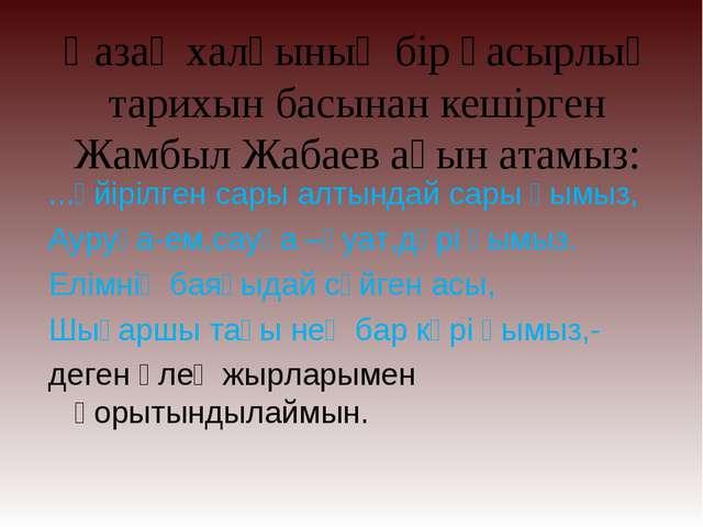 Қазақ халқының бір ғасырлық тарихын басынан кешірген Жамбыл Жабаев ақын атамы...