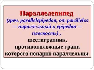 Параллелепипед (греч. parallelepípedon, от parállelos — параллельный и epíped