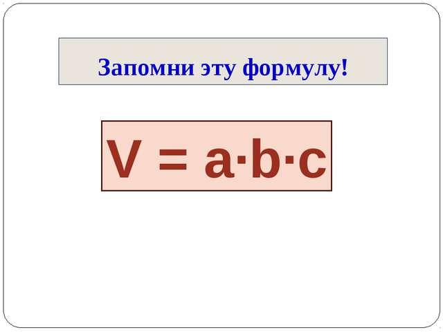 Запомни эту формулу! V = a∙b∙c
