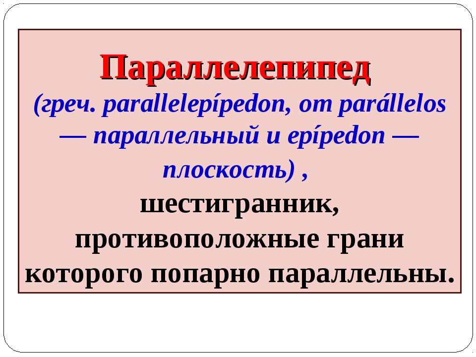 Параллелепипед (греч. parallelepípedon, от parállelos — параллельный и epíped...
