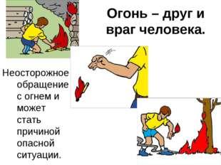 Огонь – друг и враг человека. Неосторожное обращение с огнем и может стать пр