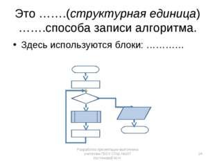 Здесь используются блоки: ………… Это …….(структурная единица) …….способа записи