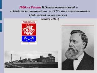 1900 г в России И.Зингер основал завод в г. Подольске, который после 1917 г