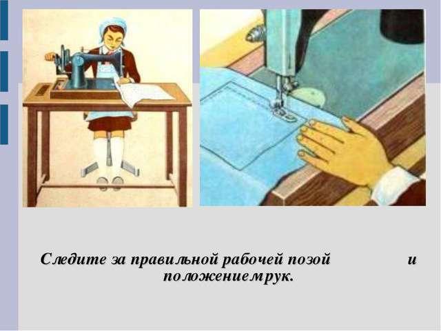 Следите за правильной рабочей позой и положением рук.