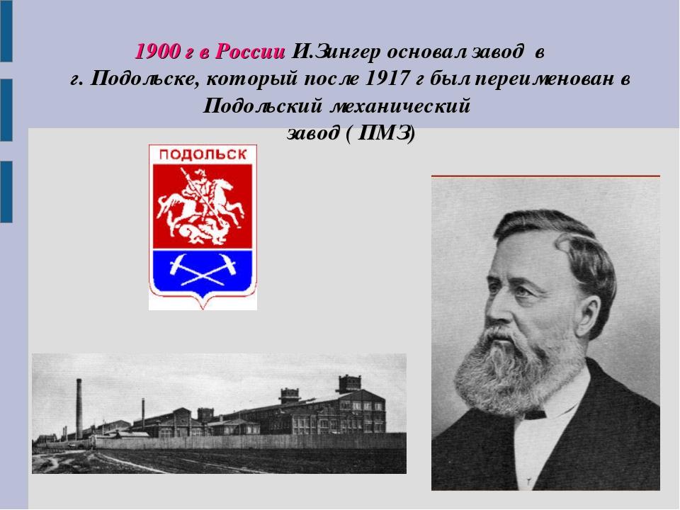 1900 г в России И.Зингер основал завод в г. Подольске, который после 1917 г...