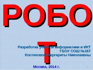 Исполнитель РОБОТ Разработка учителя информатики и ИКТ ГБОУ СОШ №167 Костенов