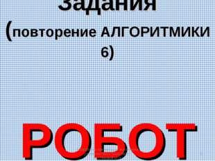 Задания (повторение АЛГОРИТМИКИ 6) РОБОТ Разработка презентации выполнена учи