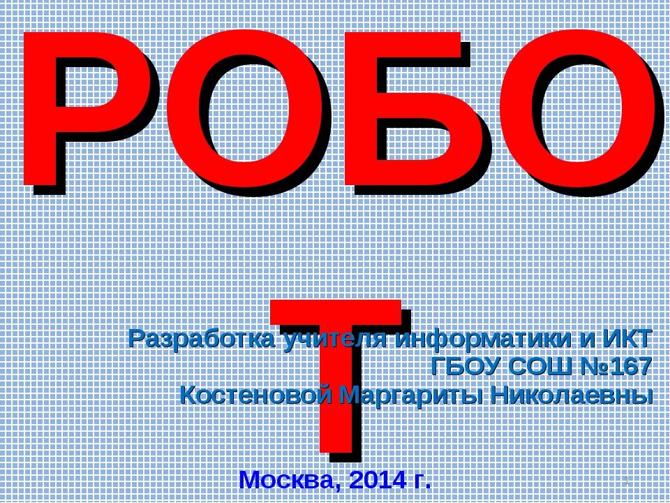 Исполнитель РОБОТ Разработка учителя информатики и ИКТ ГБОУ СОШ №167 Костенов...