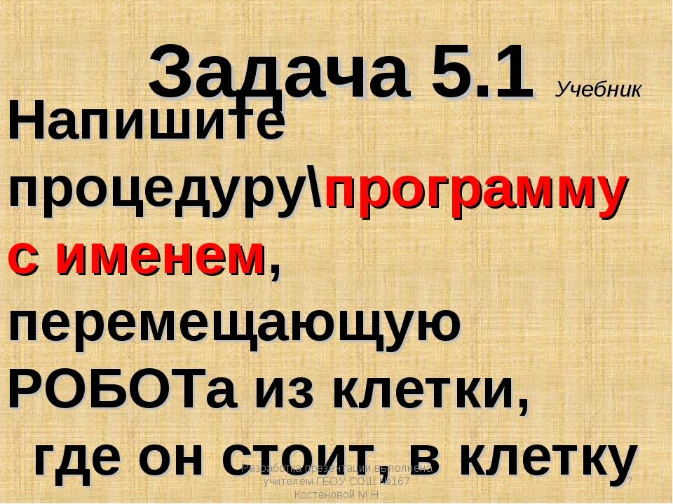 Задача 5.1 Учебник Напишите процедуру\программу с именем, перемещающую РОБОТа...