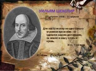Для нас Шекспир не одно только огромное яркое имя : он сделался нашим достоян