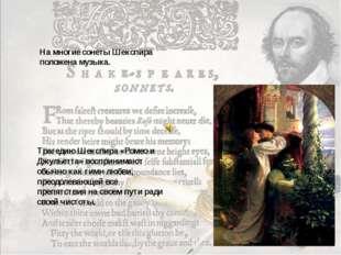На многие сонеты Шекспира положена музыка. Трагедию Шекспира «Ромео и Джульет