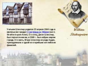 Уильям Шекспир родился 23 апреля 1564 года в маленьком городке Стратфорд-на-Э