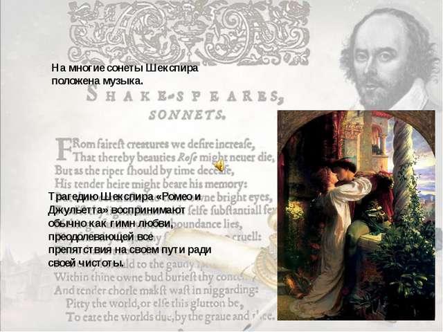 На многие сонеты Шекспира положена музыка. Трагедию Шекспира «Ромео и Джульет...
