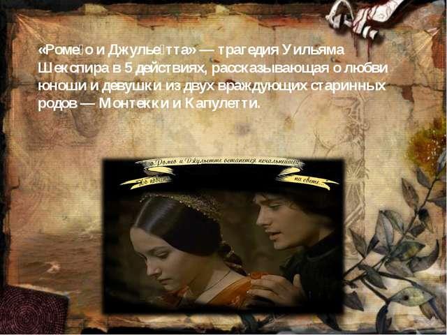 «Роме́о и Джулье́тта»— трагедия Уильяма Шекспира в 5 действиях, рассказывающ...