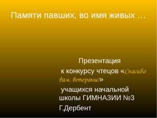 Памяти павших, во имя живых … Презентация к конкурсу чтецов «Спасибо вам, вет