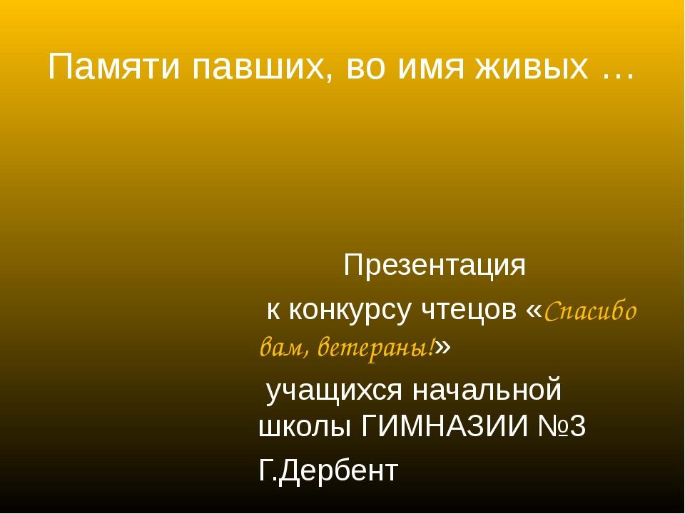 Памяти павших, во имя живых … Презентация к конкурсу чтецов «Спасибо вам, вет...