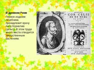 Первое издание лечебника пренадлежит врачу Авлу Корнелию Цельсу. В этом труде