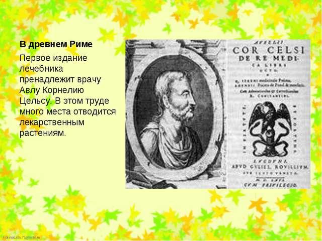 Первое издание лечебника пренадлежит врачу Авлу Корнелию Цельсу. В этом труде...