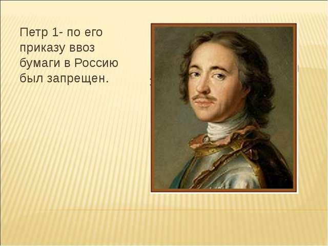 Петр 1- по его приказу ввоз бумаги в Россию был запрещен.