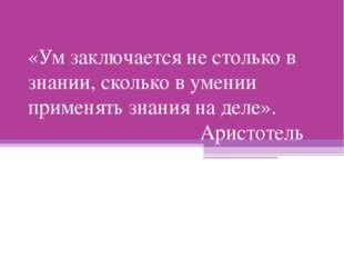 «Ум заключается не столько в знании, сколько в умении применять знания на дел