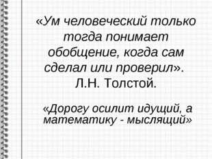 «Ум человеческий только тогда понимает обобщение, когда сам сделал или провер
