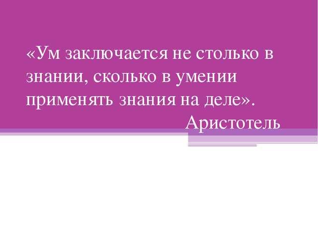«Ум заключается не столько в знании, сколько в умении применять знания на дел...