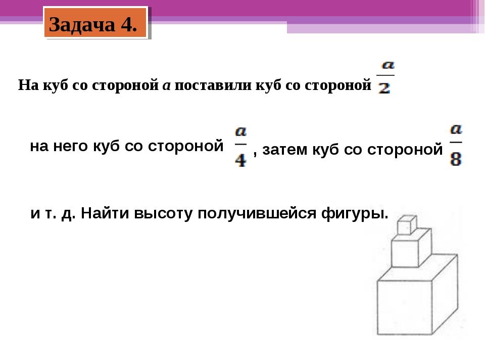 Задача 4. На куб со стороной а поставили куб со стороной на него куб со сторо...