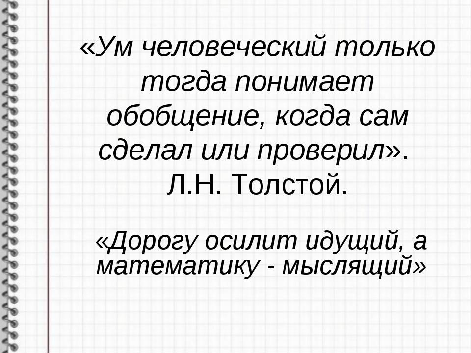 «Ум человеческий только тогда понимает обобщение, когда сам сделал или провер...