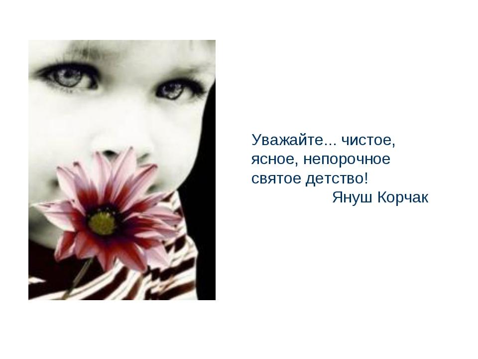 Уважайте... чистое, ясное, непорочное святое детство! Януш Корчак
